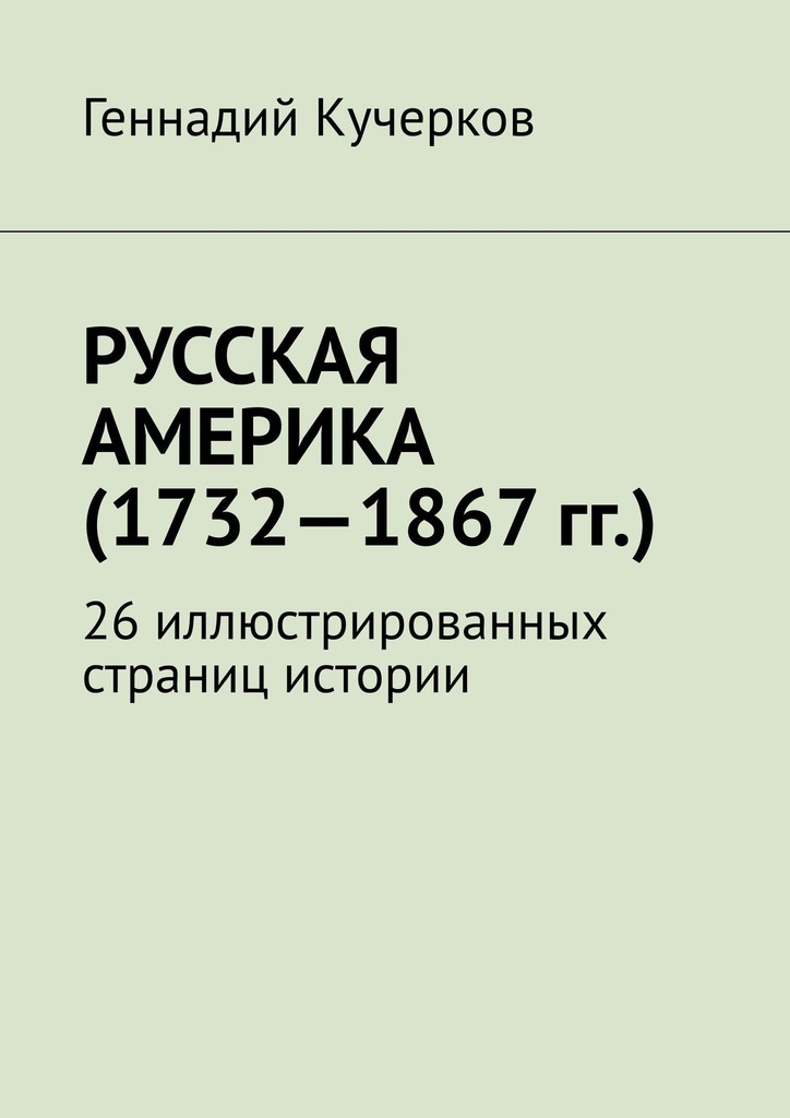 Геннадий Кучерков - Русская Америка (1732—1867гг.). 26иллюстрированных страниц истории