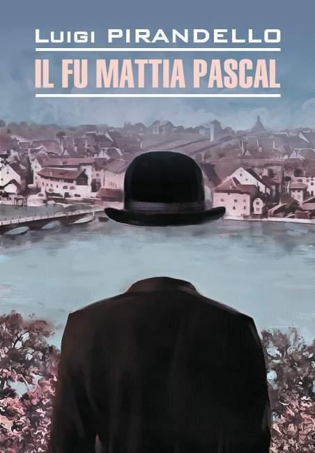 Il fu Mattia Pascal / Покойный Маттиа Паскаль. Книга для чтения на итальянском языке