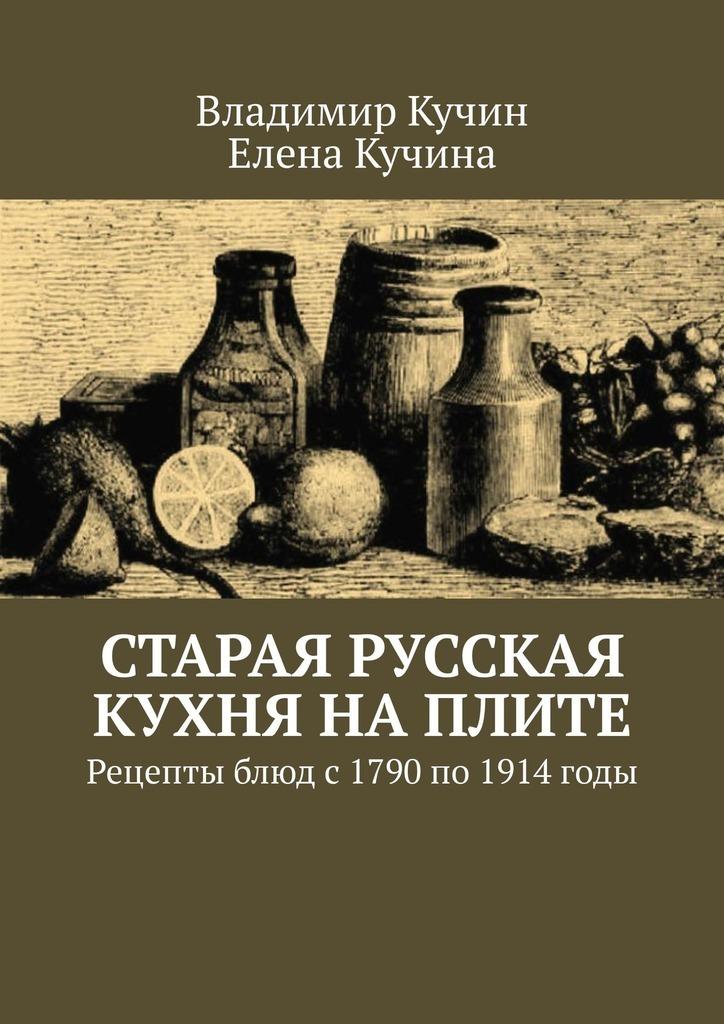 Старая русская кухня наплите. Рецепты блюд с 1790 по 1914 годы