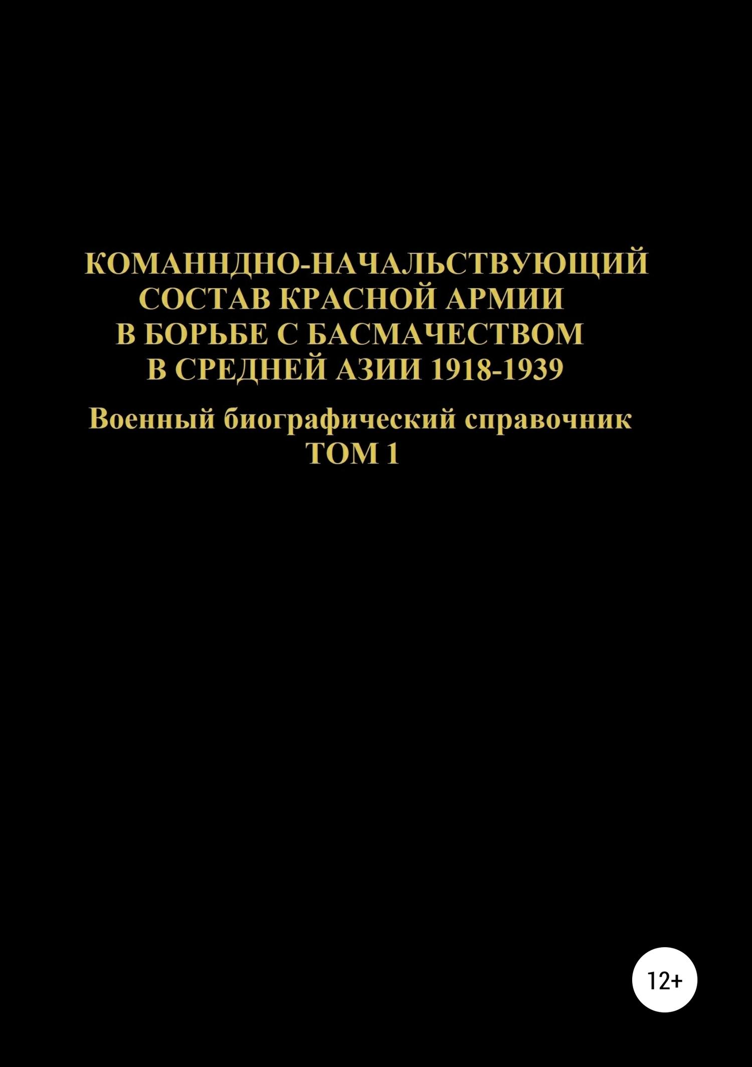 Командно-начальствующий состав Красной Армии в борьбе с басмачеством в Средней Азии 1918-1939 гг. Том 1