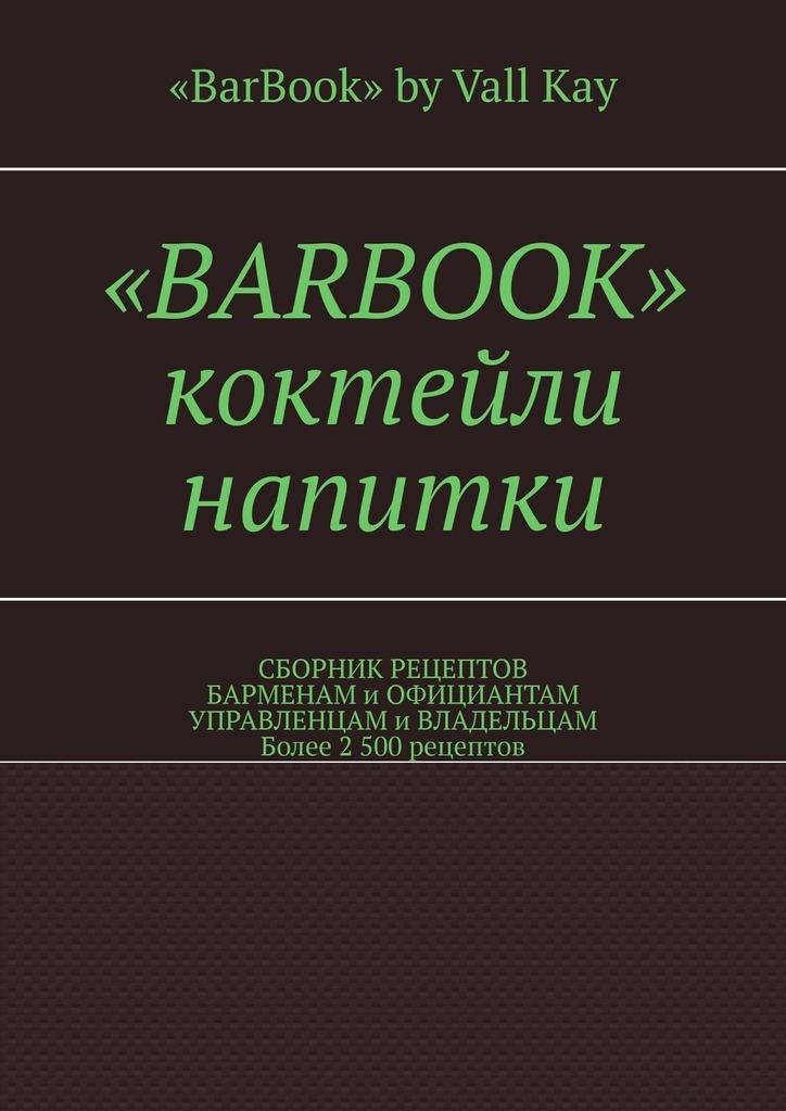 Валерий Kayupov - «BarBook». Коктейли, напитки. Сборник рецептов барменам и официантам, управленцам и владельцам. Более 2 500 рецептов