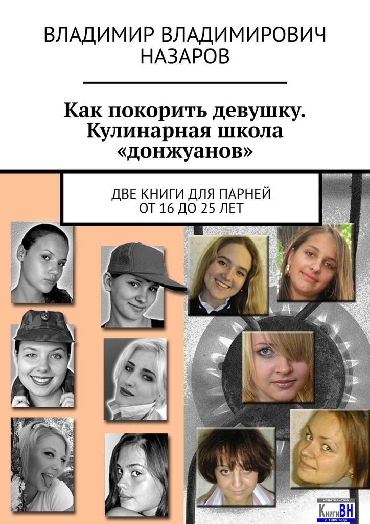 Владимир Назаров - Как покорить девушку. Кулинарная школа «донжуанов». Две книги для парней от 16 до 25 лет