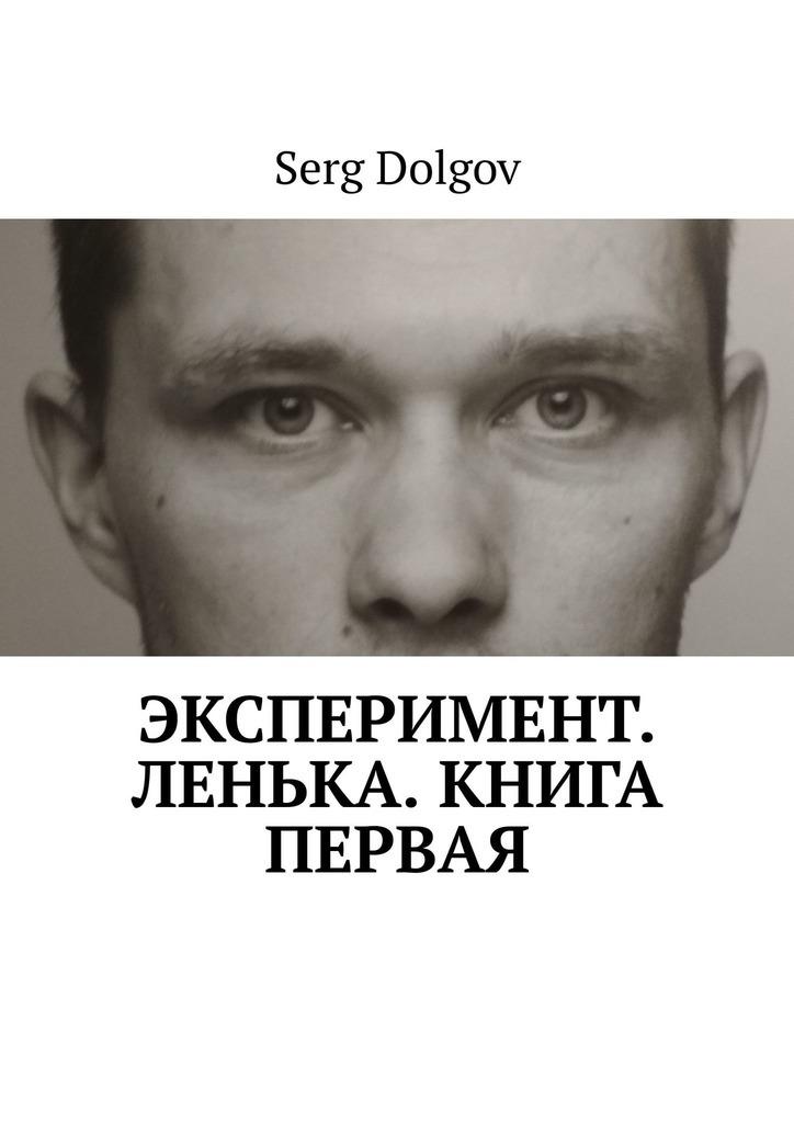 Serg Dolgov - Эксперимент. Ленька. Книга первая