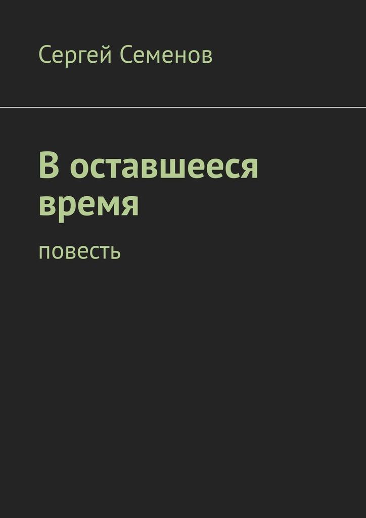 Сергей Семенов - Воставшееся время. Повесть