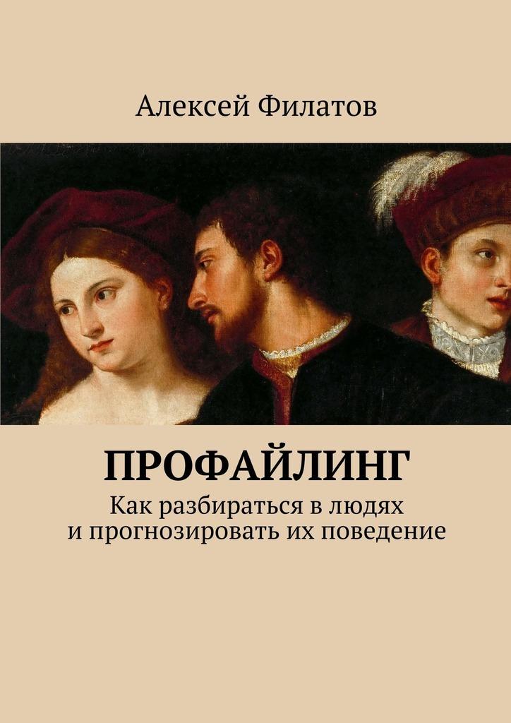 Алексей Филатов - Профайлинг. Как разбираться влюдях ипрогнозировать их поведение