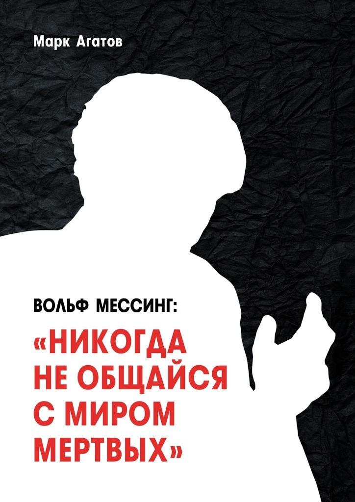 Марк Агатов - Вольф Мессинг: «Никогда необщайся смиром мертвых». Книга о Мессинге и его учениках