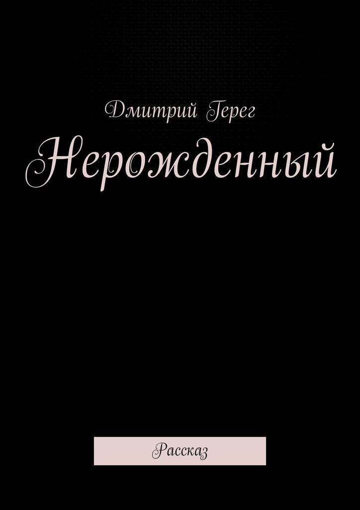 Дмитрий Герег - Нерожденный. Рассказ
