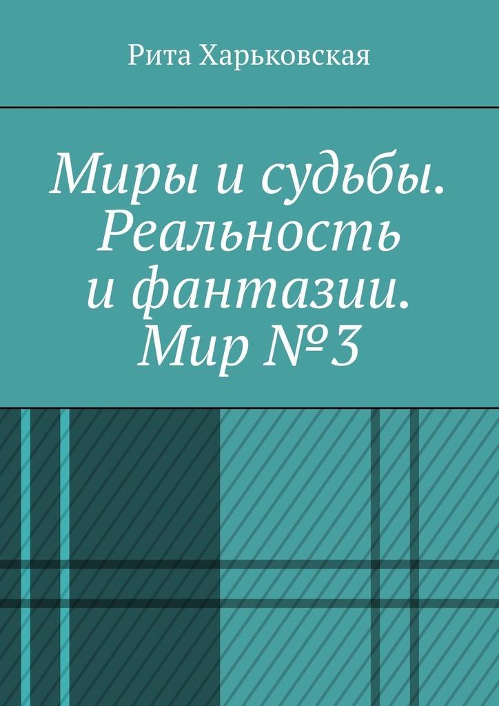 Рита Харьковская - Миры исудьбы. Реальность ифантазии. Мир№3